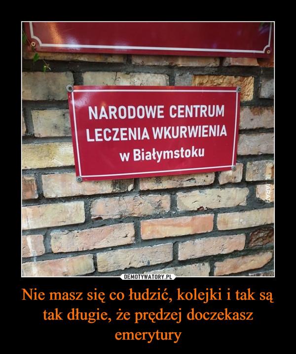 Nie masz się co łudzić, kolejki i tak są tak długie, że prędzej doczekasz emerytury –  Narodowe centrum leczenia wkurwienia w Białymstoku