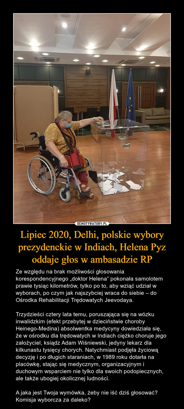 """Lipiec 2020, Delhi, polskie wybory prezydenckie w Indiach, Helena Pyz oddaje głos w ambasadzie RP – Ze względu na brak możliwości głosowania korespondencyjnego """"doktor Helena"""" pokonała samolotem prawie tysiąc kilometrów, tylko po to, aby wziąć udział w wyborach, po czym jak najszybciej wraca do siebie – do Ośrodka Rehabilitacji Trędowatych Jeevodaya. Trzydzieści cztery lata temu, poruszająca się na wózku inwalidzkim (efekt przebytej w dzieciństwie choroby Heinego-Medina) absolwentka medycyny dowiedziała się, że w ośrodku dla trędowatych w Indiach ciężko choruje jego założyciel, ksiądz Adam Wiśniewski, jedyny lekarz dla kilkunastu tysięcy chorych. Natychmiast podjęła życiową decyzję i po długich staraniach, w 1989 roku dotarła na placówkę, stając się medycznym, organizacyjnym i duchowym wsparciem nie tylko dla swoich podopiecznych, ale także ubogiej okolicznej ludności. A jaka jest Twoja wymówka, żeby nie iść dziś głosować? Komisja wyborcza za daleko?"""