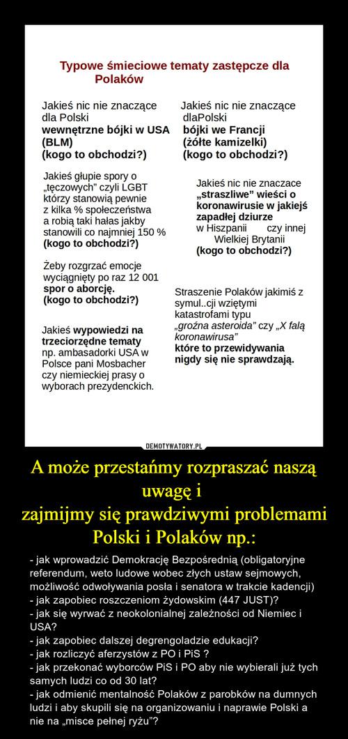 A może przestańmy rozpraszać naszą uwagę i  zajmijmy się prawdziwymi problemami Polski i Polaków np.: