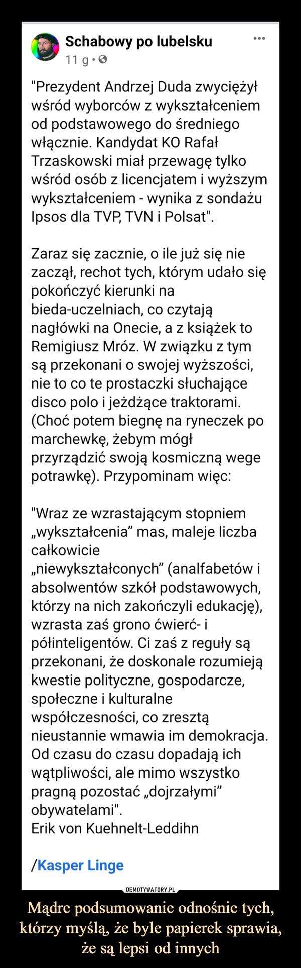 """Mądre podsumowanie odnośnie tych, którzy myślą, że byle papierek sprawia, że są lepsi od innych –  Schabowy po lubelsku11 g• O•..""""Prezydent Andrzej Duda zwyciężyłwśród wyborców z wykształceniemod podstawowego do średniegowłącznie. Kandydat KO RafałTrzaskowski miał przewagę tylkowśród osób z licencjatem i wyższymwykształceniem - wynika z sondażuIpsos dla TVP, TVN i Polsat"""".Zaraz się zacznie, o ile już się niezaczął, rechot tych, którym udało siępokończyć kierunki nabieda-uczelniach, co czytająnagłówki na Onecie, a z książek toRemigiusz Mróz. W związku z tymsą przekonani o swojej wyższości,nie to co te prostaczki słuchającedisco polo i jeżdżące traktorami.(Choć potem biegnę na ryneczek pomarchewkę, żebym mógłprzyrządzić swoją kosmiczną wegepotrawkę). Przypominam więc:""""Wraz ze wzrastającym stopniem""""wykształcenia"""" mas, maleje liczbacałkowicie""""niewykształconych"""" (analfabetów iabsolwentów szkół podstawowych,którzy na nich zakończyli edukację),wzrasta zaś grono ćwierć- ipółinteligentów. Ci zaś z reguły sąprzekonani, że doskonale rozumiejąkwestie polityczne, gospodarcze,społeczne i kulturalnewspółczesności, co zresztąnieustannie wmawia im demokracja.Od czasu do czasu dopadają ichwątpliwości, ale mimo wszystkopragną pozostać """"dojrzałymi""""obywatelami"""".Erik von Kuehnelt-Leddihn/Kasper Linge"""