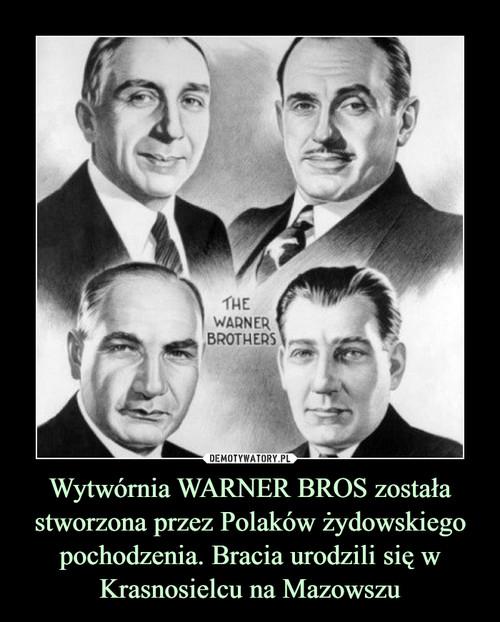 Wytwórnia WARNER BROS została stworzona przez Polaków żydowskiego pochodzenia. Bracia urodzili się w Krasnosielcu na Mazowszu
