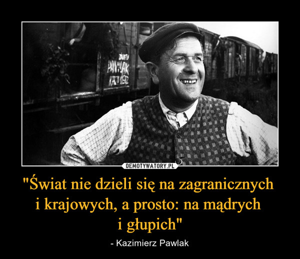 """""""Świat nie dzieli się na zagranicznych i krajowych, a prosto: na mądrych i głupich"""" – - Kazimierz Pawlak"""
