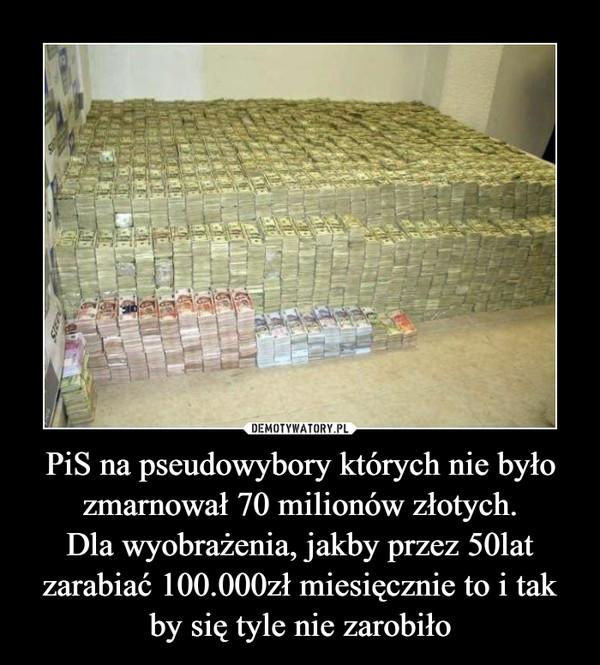 PiS na pseudowybory których nie było zmarnował 70 milionów złotych.Dla wyobrażenia, jakby przez 50lat zarabiać 100.000zł miesięcznie to i tak by się tyle nie zarobiło –