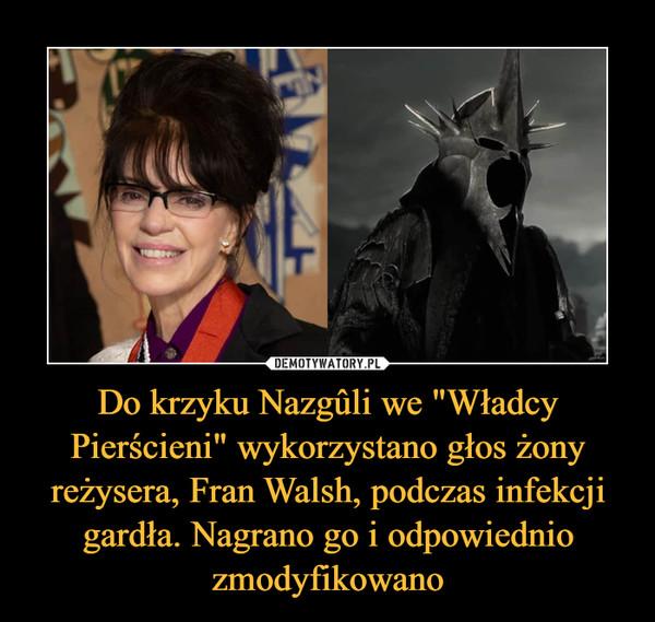 """Do krzyku Nazgûli we """"Władcy Pierścieni"""" wykorzystano głos żony reżysera, Fran Walsh, podczas infekcji gardła. Nagrano go i odpowiednio zmodyfikowano –"""