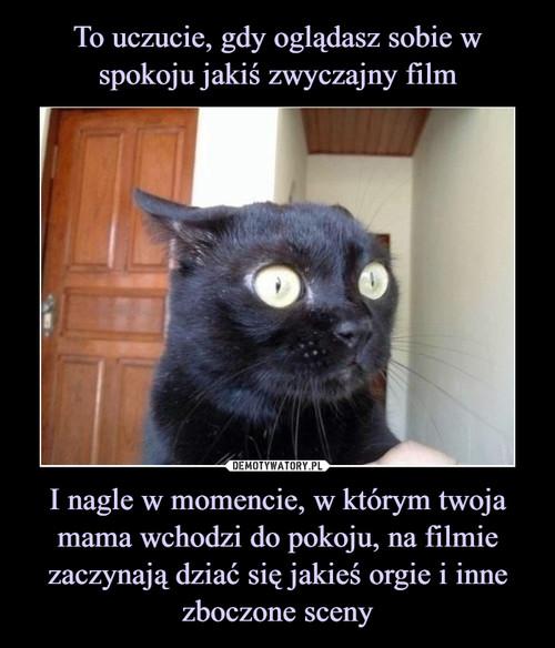 To uczucie, gdy oglądasz sobie w spokoju jakiś zwyczajny film I nagle w momencie, w którym twoja mama wchodzi do pokoju, na filmie zaczynają dziać się jakieś orgie i inne zboczone sceny