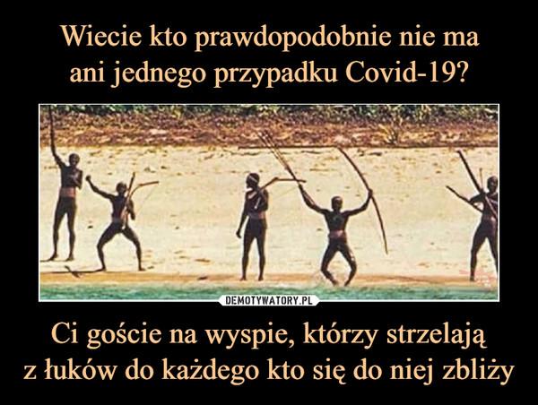 Ci goście na wyspie, którzy strzelająz łuków do każdego kto się do niej zbliży –