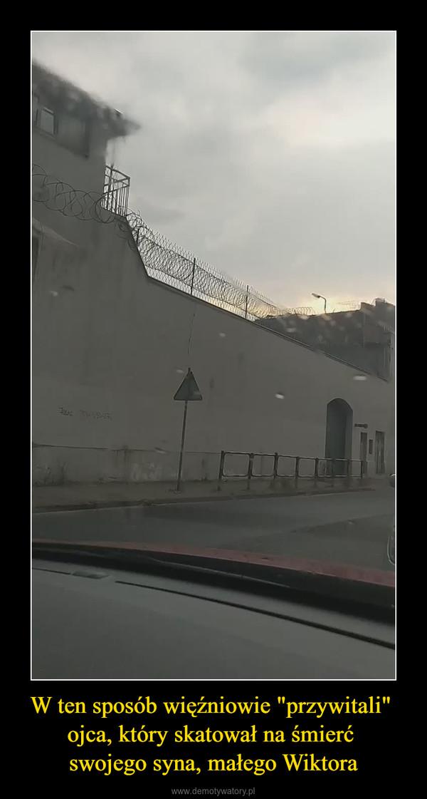 """W ten sposób więźniowie """"przywitali"""" ojca, który skatował na śmierć swojego syna, małego Wiktora –"""
