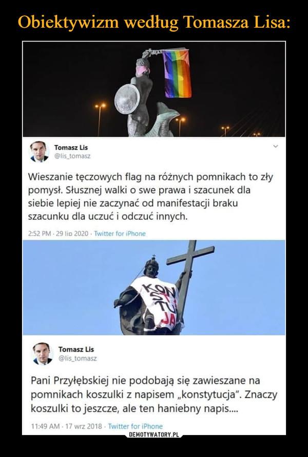 """–  1,> Tomasz Lis ■ Wieszanie tęczowych flag na różnych pomnikach to zły pomysł. Słusznej walki o swe prawa i szacunek dla siebie lepiej nie zaczynać od manifestacji braku szacunku dla uczuć i odczuć innych. 2:52 PM • 29 lis 2020 • Twitter for iPhone 1, Tomasz Lis Pani Przyłębskiej nie podobają się zawieszane na pomnikach koszulki z napisem """"konstytucja"""". Znaczy koszulki to jeszcze, ale ten haniebny napis.... 11:49 AM 17 wrz 2018 . Twitter for aPhone"""