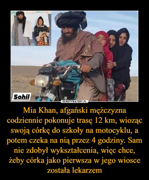 Mia Khan, afgański mężczyzna codziennie pokonuje trasę 12 km, wioząc swoją córkę do szkoły na motocyklu, a potem czeka na nią przez 4 godziny. Sam nie zdobył wykształcenia, więc chce, żeby córka jako pierwsza w jego wiosce została lekarzem –