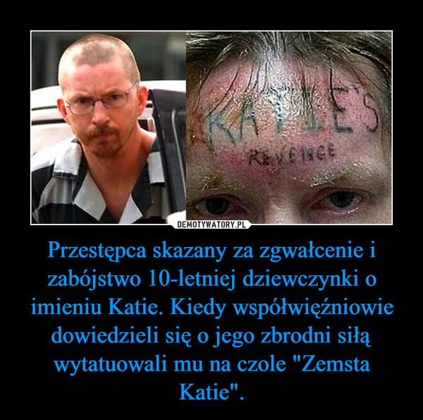 """Przestępca skazany za zgwałcenie i zabójstwo 10-letniej dziewczynki o imieniu Katie. Kiedy współwięźniowie dowiedzieli się o jego zbrodni siłą wytatuowali mu na czole """"Zemsta Katie"""". –"""