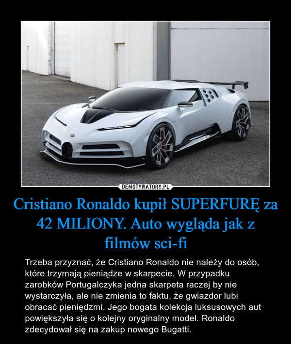 Cristiano Ronaldo kupił SUPERFURĘ za 42 MILIONY. Auto wygląda jak z filmów sci-fi – Trzeba przyznać, że Cristiano Ronaldo nie należy do osób, które trzymają pieniądze w skarpecie. W przypadku zarobków Portugalczyka jedna skarpeta raczej by nie wystarczyła, ale nie zmienia to faktu, że gwiazdor lubi obracać pieniędzmi. Jego bogata kolekcja luksusowych aut powiększyła się o kolejny oryginalny model. Ronaldo zdecydował się na zakup nowego Bugatti.