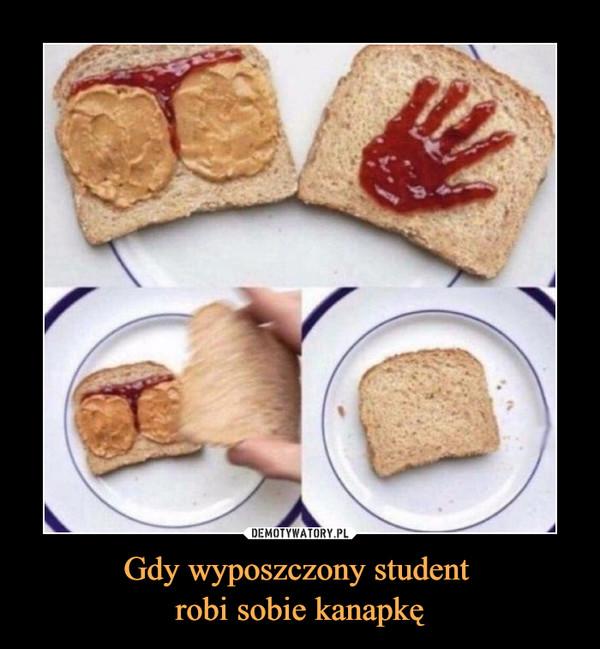 Gdy wyposzczony student robi sobie kanapkę –