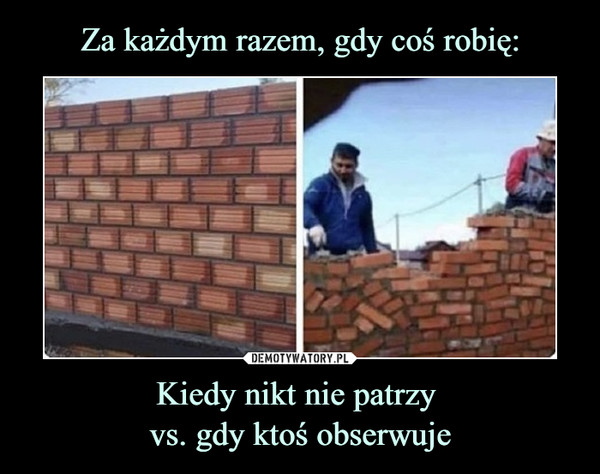 Kiedy nikt nie patrzy vs. gdy ktoś obserwuje –