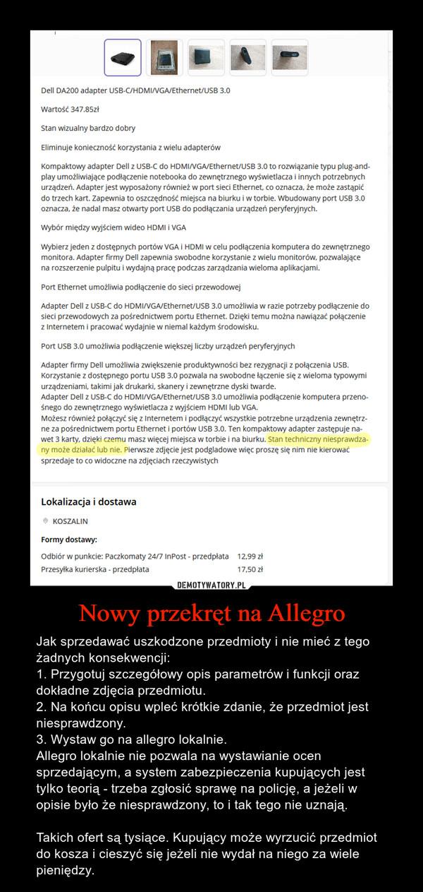 Nowy przekręt na Allegro – Jak sprzedawać uszkodzone przedmioty i nie mieć z tego żadnych konsekwencji:1. Przygotuj szczegółowy opis parametrów i funkcji oraz dokładne zdjęcia przedmiotu.2. Na końcu opisu wpleć krótkie zdanie, że przedmiot jest niesprawdzony.3. Wystaw go na allegro lokalnie.Allegro lokalnie nie pozwala na wystawianie ocen sprzedającym, a system zabezpieczenia kupujących jest tylko teorią - trzeba zgłosić sprawę na policję, a jeżeli w opisie było że niesprawdzony, to i tak tego nie uznają.Takich ofert są tysiące. Kupujący może wyrzucić przedmiot do kosza i cieszyć się jeżeli nie wydał na niego za wiele pieniędzy.