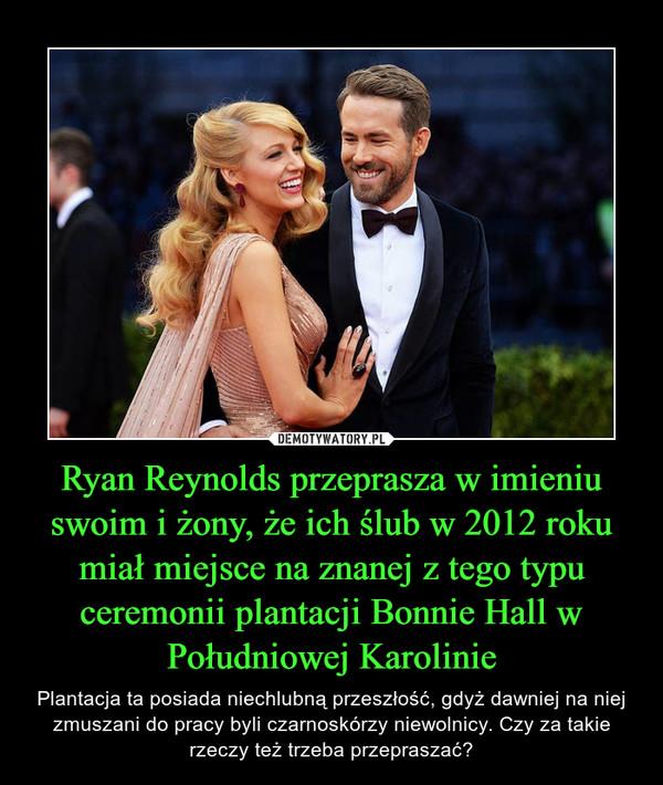 Ryan Reynolds przeprasza w imieniu swoim i żony, że ich ślub w 2012 roku miał miejsce na znanej z tego typu ceremonii plantacji Bonnie Hall w Południowej Karolinie – Plantacja ta posiada niechlubną przeszłość, gdyż dawniej na niej zmuszani do pracy byli czarnoskórzy niewolnicy. Czy za takie rzeczy też trzeba przepraszać?