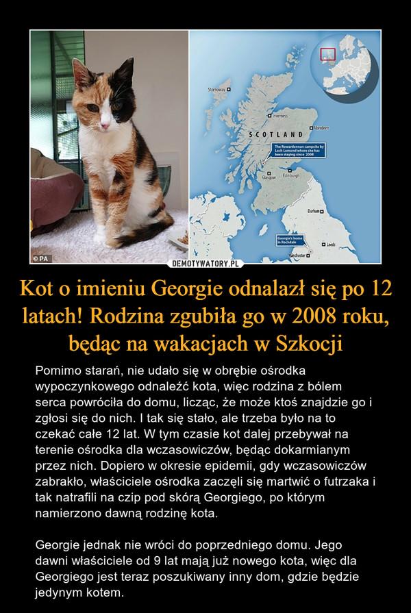 Kot o imieniu Georgie odnalazł się po 12 latach! Rodzina zgubiła go w 2008 roku, będąc na wakacjach w Szkocji – Pomimo starań, nie udało się w obrębie ośrodka wypoczynkowego odnaleźć kota, więc rodzina z bólem serca powróciła do domu, licząc, że może ktoś znajdzie go i zgłosi się do nich. I tak się stało, ale trzeba było na to czekać całe 12 lat. W tym czasie kot dalej przebywał na terenie ośrodka dla wczasowiczów, będąc dokarmianym przez nich. Dopiero w okresie epidemii, gdy wczasowiczów zabrakło, właściciele ośrodka zaczęli się martwić o futrzaka i tak natrafili na czip pod skórą Georgiego, po którym namierzono dawną rodzinę kota. Georgie jednak nie wróci do poprzedniego domu. Jego dawni właściciele od 9 lat mają już nowego kota, więc dla Georgiego jest teraz poszukiwany inny dom, gdzie będzie jedynym kotem.