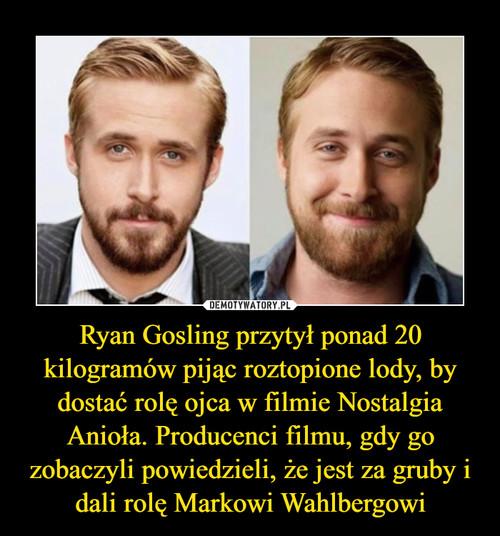 Ryan Gosling przytył ponad 20 kilogramów pijąc roztopione lody, by dostać rolę ojca w filmie Nostalgia Anioła. Producenci filmu, gdy go zobaczyli powiedzieli, że jest za gruby i dali rolę Markowi Wahlbergowi