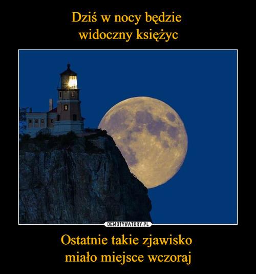 Dziś w nocy będzie  widoczny księżyc Ostatnie takie zjawisko  miało miejsce wczoraj