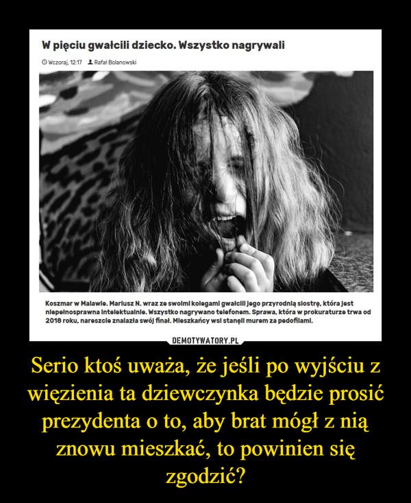 Serio ktoś uważa, że jeśli po wyjściu z więzienia ta dziewczynka będzie prosić prezydenta o to, aby brat mógł z nią znowu mieszkać, to powinien się zgodzić? –