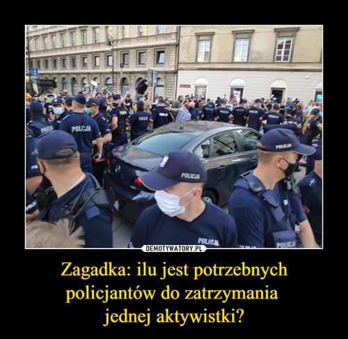 Zagadka: ilu jest potrzebnych policjantów do zatrzymania  jednej aktywistki?