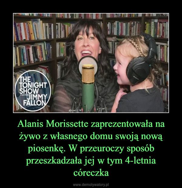 Alanis Morissette zaprezentowała na żywo z własnego domu swoją nową piosenkę. W przeuroczy sposób przeszkadzała jej w tym 4-letnia córeczka –