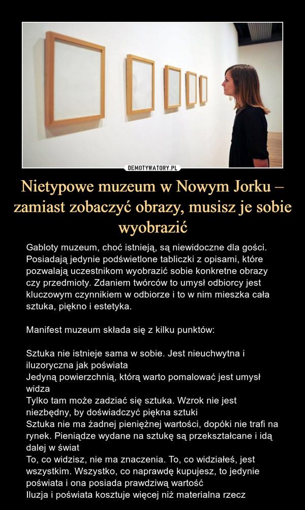 Nietypowe muzeum w Nowym Jorku – zamiast zobaczyć obrazy, musisz je sobie wyobrazić – Gabloty muzeum, choć istnieją, są niewidoczne dla gości. Posiadają jedynie podświetlone tabliczki z opisami, które pozwalają uczestnikom wyobrazić sobie konkretne obrazy czy przedmioty. Zdaniem twórców to umysł odbiorcy jest kluczowym czynnikiem w odbiorze i to w nim mieszka cała sztuka, piękno i estetyka.Manifest muzeum składa się z kilku punktów:Sztuka nie istnieje sama w sobie. Jest nieuchwytna i iluzoryczna jak poświataJedyną powierzchnią, którą warto pomalować jest umysł widzaTylko tam może zadziać się sztuka. Wzrok nie jest niezbędny, by doświadczyć piękna sztukiSztuka nie ma żadnej pieniężnej wartości, dopóki nie trafi na rynek. Pieniądze wydane na sztukę są przekształcane i idą dalej w światTo, co widzisz, nie ma znaczenia. To, co widziałeś, jest wszystkim. Wszystko, co naprawdę kupujesz, to jedynie poświata i ona posiada prawdziwą wartośćIluzja i poświata kosztuje więcej niż materialna rzecz