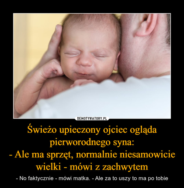Świeżo upieczony ojciec ogląda pierworodnego syna:- Ale ma sprzęt, normalnie niesamowicie wielki - mówi z zachwytem – - No faktycznie - mówi matka. - Ale za to uszy to ma po tobie