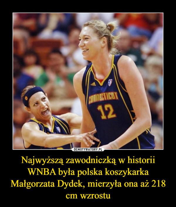 Najwyższą zawodniczką w historii WNBA była polska koszykarka Małgorzata Dydek, mierzyła ona aż 218 cm wzrostu –