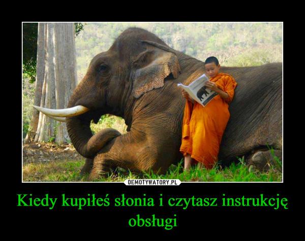 Kiedy kupiłeś słonia i czytasz instrukcję obsługi –