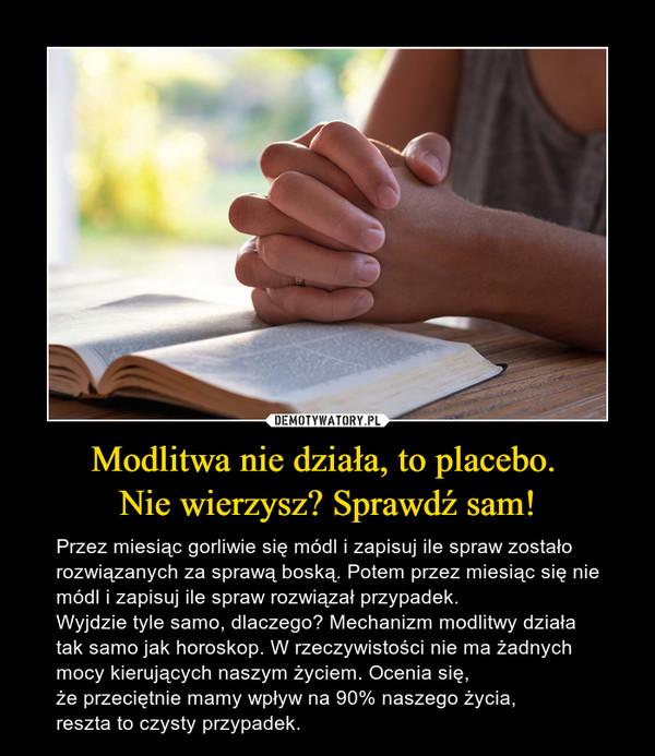 Modlitwa nie działa, to placebo. Nie wierzysz? Sprawdź sam! – Przez miesiąc gorliwie się módl i zapisuj ile spraw zostało rozwiązanych za sprawą boską. Potem przez miesiąc się nie módl i zapisuj ile spraw rozwiązał przypadek. Wyjdzie tyle samo, dlaczego? Mechanizm modlitwy działa tak samo jak horoskop. W rzeczywistości nie ma żadnych mocy kierujących naszym życiem. Ocenia się, że przeciętnie mamy wpływ na 90% naszego życia,reszta to czysty przypadek.
