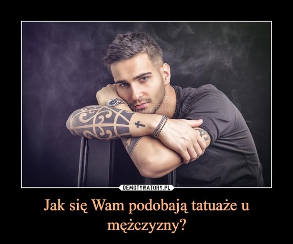 Jak się Wam podobają tatuaże u mężczyzny? –