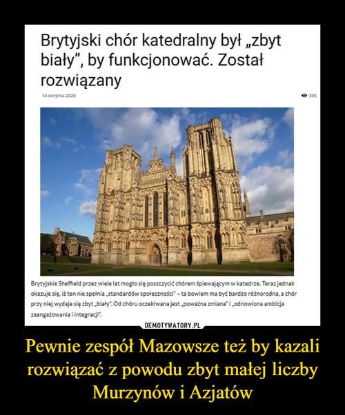 Pewnie zespół Mazowsze też by kazali rozwiązać z powodu zbyt małej liczby Murzynów i Azjatów