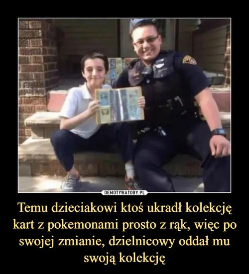 Temu dzieciakowi ktoś ukradł kolekcję kart z pokemonami prosto z rąk, więc po swojej zmianie, dzielnicowy oddał mu swoją kolekcję
