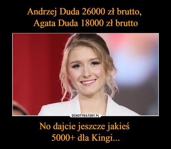 No dajcie jeszcze jakieś 5000+ dla Kingi... –