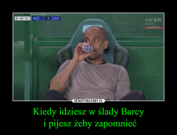 Kiedy idziesz w ślady Barcy i pijesz żeby zapomnieć –