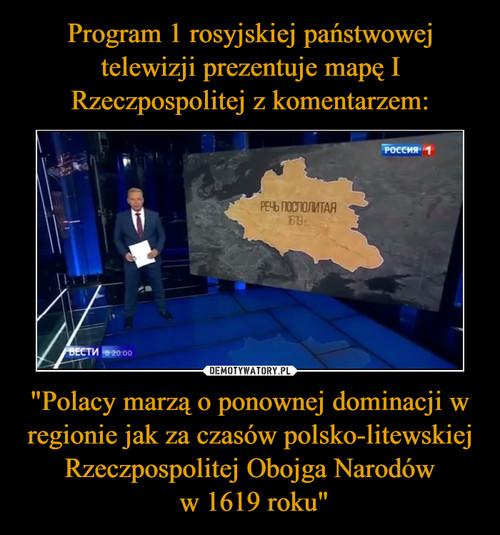 """Program 1 rosyjskiej państwowej telewizji prezentuje mapę I Rzeczpospolitej z komentarzem: """"Polacy marzą o ponownej dominacji w regionie jak za czasów polsko-litewskiej Rzeczpospolitej Obojga Narodów  w 1619 roku"""""""