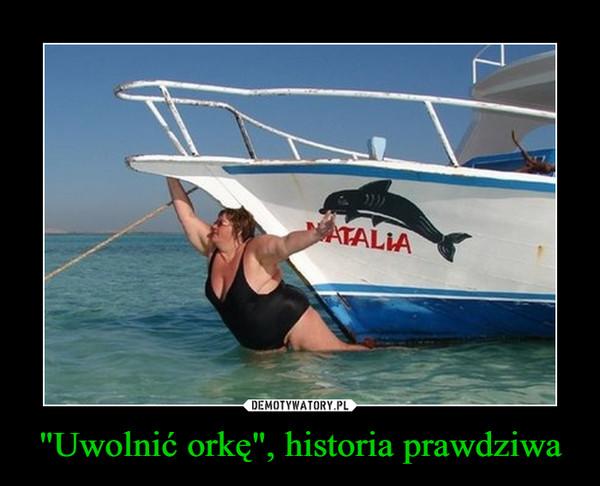 """""""Uwolnić orkę"""", historia prawdziwa –"""