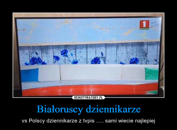 Białoruscy dziennikarze – vs Polscy dziennikarze z tvpis ..... sami wiecie najlepiej