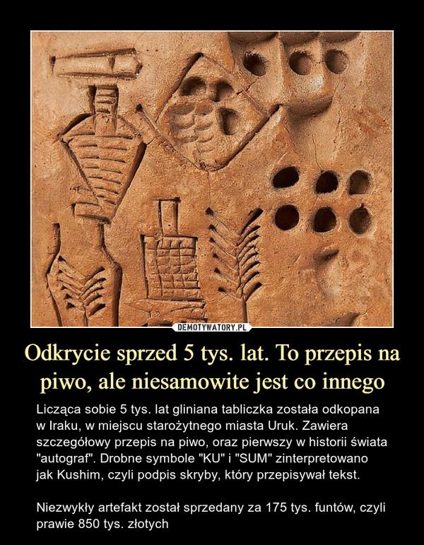"""Odkrycie sprzed 5 tys. lat. To przepis na piwo, ale niesamowite jest co innego – Licząca sobie 5 tys. lat gliniana tabliczka została odkopana w Iraku, w miejscu starożytnego miasta Uruk. Zawiera szczegółowy przepis na piwo, oraz pierwszy w historii świata """"autograf"""". Drobne symbole """"KU"""" i """"SUM"""" zinterpretowano jak Kushim, czyli podpis skryby, który przepisywał tekst.Niezwykły artefakt został sprzedany za 175 tys. funtów, czyli prawie 850 tys. złotych"""