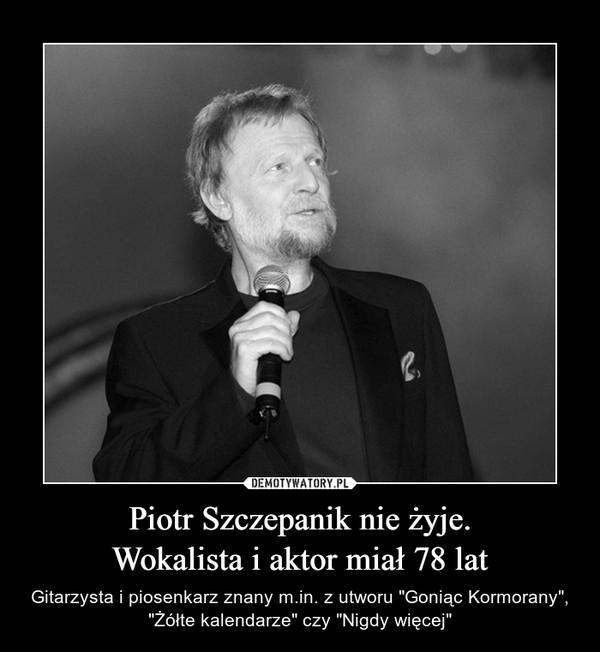 """Piotr Szczepanik nie żyje.Wokalista i aktor miał 78 lat – Gitarzysta i piosenkarz znany m.in. z utworu """"Goniąc Kormorany"""", """"Żółte kalendarze"""" czy """"Nigdy więcej"""""""