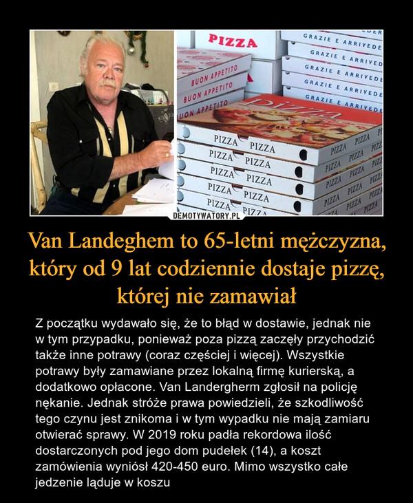 Van Landeghem to 65-letni mężczyzna, który od 9 lat codziennie dostaje pizzę, której nie zamawiał – Z początku wydawało się, że to błąd w dostawie, jednak nie w tym przypadku, ponieważ poza pizzą zaczęły przychodzić także inne potrawy (coraz częściej i więcej). Wszystkie potrawy były zamawiane przez lokalną firmę kurierską, a dodatkowo opłacone. Van Landergherm zgłosił na policję nękanie. Jednak stróże prawa powiedzieli, że szkodliwość tego czynu jest znikoma i w tym wypadku nie mają zamiaru otwierać sprawy. W 2019 roku padła rekordowa ilość dostarczonych pod jego dom pudełek (14), a koszt zamówienia wyniósł 420-450 euro. Mimo wszystko całe jedzenie ląduje w koszu