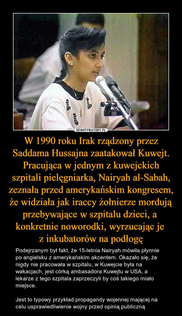 W 1990 roku Irak rządzony przez Saddama Hussajna zaatakował Kuwejt. Pracująca w jednym z kuwejckich szpitali pielęgniarka, Nairyah al-Sabah, zeznała przed amerykańskim kongresem, że widziała jak iraccy żołnierze mordują przebywające w szpitalu dzieci, a  konkretnie noworodki, wyrzucając je z inkubatorów na podłogę – Podejrzanym był fakt, że 15-letnia Nairyah mówiła płynnie po angielsku z amerykańskim akcentem. Okazało się, że nigdy nie pracowała w szpitalu, w Kuwejcie była na wakacjach, jest córką ambasadora Kuwejtu w USA, a lekarze z tego szpitala zaprzeczyli by coś takiego miało miejsce. Jest to typowy przykład propagandy wojennej mającej na celu usprawiedliwienie wojny przed opinią publiczną