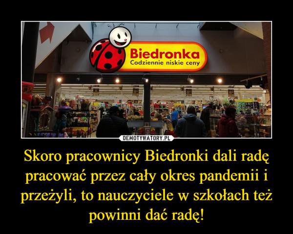 Skoro pracownicy Biedronki dali radę pracować przez cały okres pandemii i przeżyli, to nauczyciele w szkołach też powinni dać radę! –