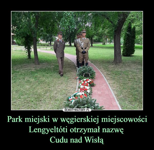 Park miejski w węgierskiej miejscowości Lengyeltóti otrzymał nazwę  Cudu nad Wisłą