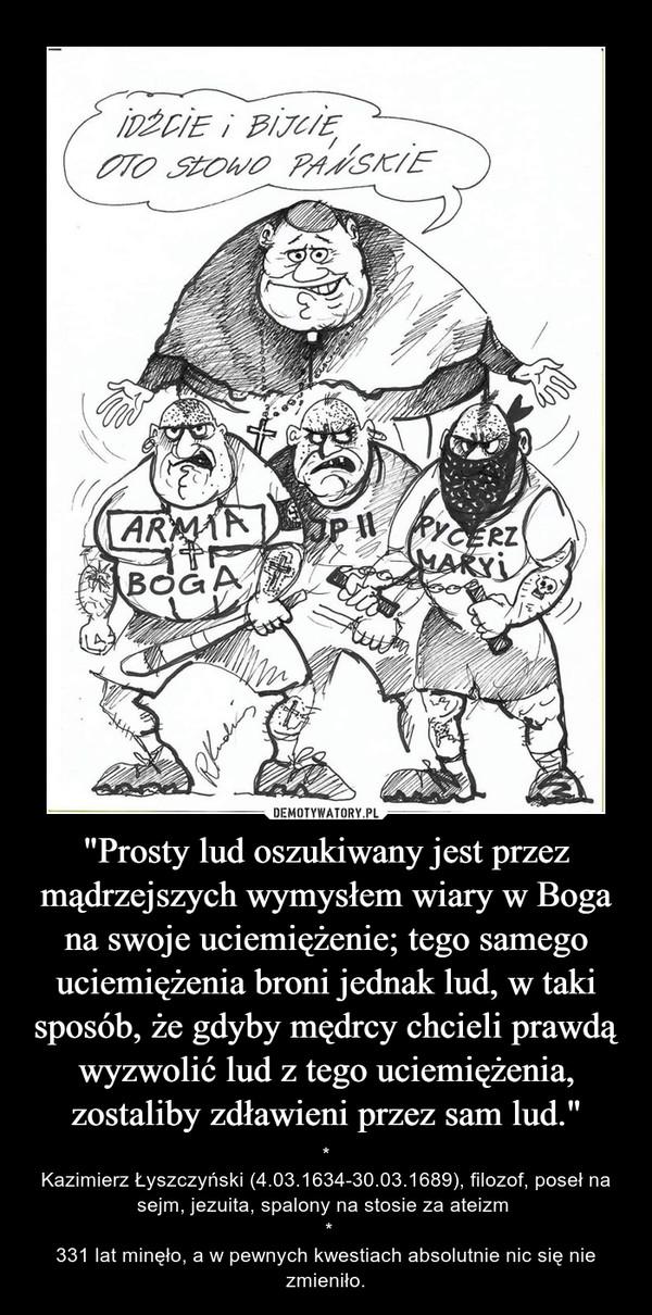 """""""Prosty lud oszukiwany jest przez mądrzejszych wymysłem wiary w Boga na swoje uciemiężenie; tego samego uciemiężenia broni jednak lud, w taki sposób, że gdyby mędrcy chcieli prawdą wyzwolić lud z tego uciemiężenia, zostaliby zdławieni przez sam lud."""" – *Kazimierz Łyszczyński (4.03.1634-30.03.1689), filozof, poseł na sejm, jezuita, spalony na stosie za ateizm  *331 lat minęło, a w pewnych kwestiach absolutnie nic się nie zmieniło."""