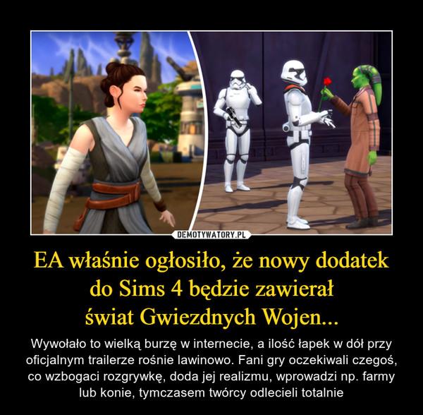 EA właśnie ogłosiło, że nowy dodatekdo Sims 4 będzie zawierałświat Gwiezdnych Wojen... – Wywołało to wielką burzę w internecie, a ilość łapek w dół przy oficjalnym trailerze rośnie lawinowo. Fani gry oczekiwali czegoś, co wzbogaci rozgrywkę, doda jej realizmu, wprowadzi np. farmy lub konie, tymczasem twórcy odlecieli totalnie