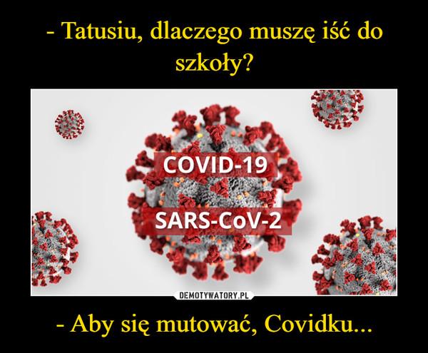 - Aby się mutować, Covidku... –