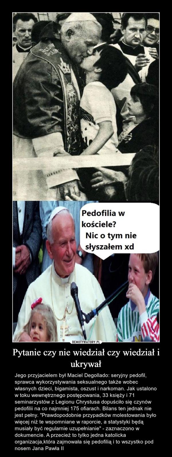 """Pytanie czy nie wiedział czy wiedział i ukrywał – Jego przyjacielem był Maciel Degollado: seryjny pedofil, sprawca wykorzystywania seksualnego także wobec własnych dzieci, bigamista, oszust i narkoman. Jak ustalono w toku wewnętrznego postępowania, 33 księży i 71 seminarzystów z Legionu Chrystusa dopuściło się czynów pedofilii na co najmniej 175 ofiarach. Bilans ten jednak nie jest pełny. """"Prawdopodobnie przypadków molestowania było więcej niż te wspomniane w raporcie, a statystyki będą musiały być regularnie uzupełnianie"""" - zaznaczono w dokumencie. A przecież to tylko jedna katolicka organizacja,która zajmowała się pedofilią i to wszystko pod nosem Jana Pawła II"""