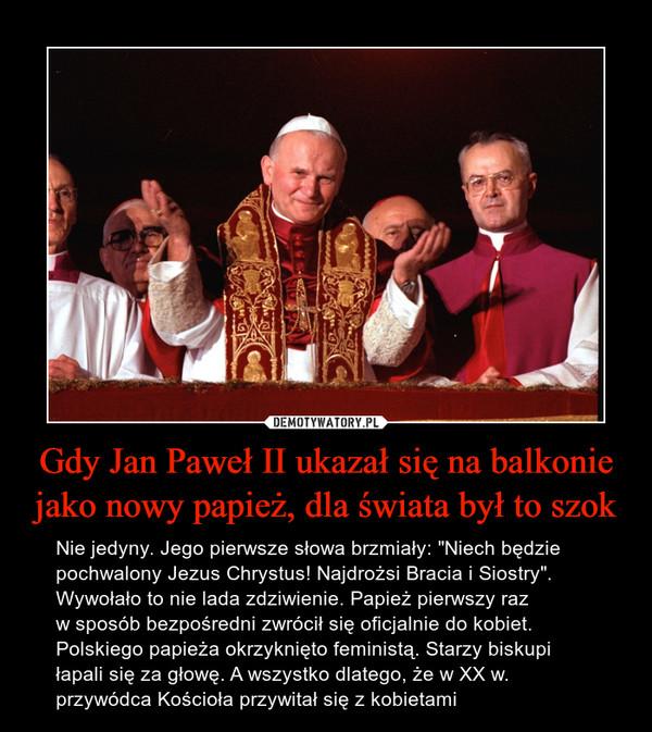 """Gdy Jan Paweł II ukazał się na balkonie jako nowy papież, dla świata był to szok – Nie jedyny. Jego pierwsze słowa brzmiały: """"Niech będzie pochwalony Jezus Chrystus! Najdrożsi Bracia i Siostry"""". Wywołało to nie lada zdziwienie. Papież pierwszy raz w sposób bezpośredni zwrócił się oficjalnie do kobiet. Polskiego papieża okrzyknięto feministą. Starzy biskupi łapali się za głowę. A wszystko dlatego, że w XX w. przywódca Kościoła przywitał się z kobietami"""
