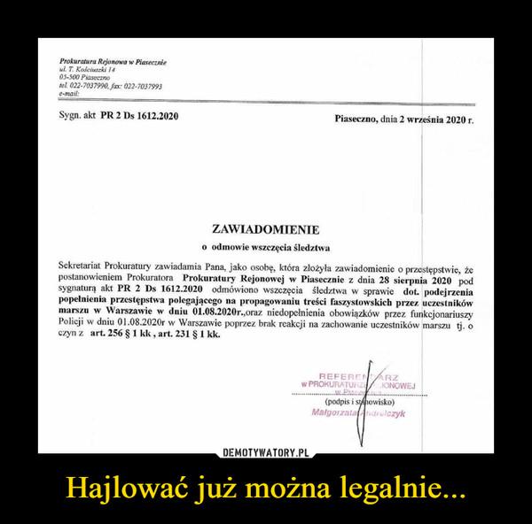 Hajlować już można legalnie... –  Prokuratura Rejonowa w Piasecznieul. T. Kościuszki 1405-500 Piasecznolei 022-7037990, Jax: 022-7037993e-mail:Sygn. akt PR 2 Ds 1612.2020Piaseczno, dnia 2 września 2020 r.ZAWIADOMIENIEo odmowie wszczęcia śledztwaSekretariat Prokuratury zawiadamia Pana, jako osobę, która złożyła zawiadomienie o przestępstwie, żepostanowieniem Prokuratora Prokuratury Rejonowej w Piasecznic z dnia 28 sierpnia 2020 podsygnaturą akt PR 2 Ds 1612.2020 odmówiono wszczęcia śledztwa w sprawie dot podejrzeniapopełnienia przestępstwa polegającego na propagowaniu treści faszystowskich przez uczestnikówmarszu w Warszawie w dniu 01.08.2020r.,oraz niedopełnienia obowiązków przez funkcjonariuszyPolicji w dniu 01.08.2020r w Warszawie poprzez brak reakcji na zachowanie uczestników marszu tj. oczyn z art. 256 § 1 kk, art. 231 § 1 kk.